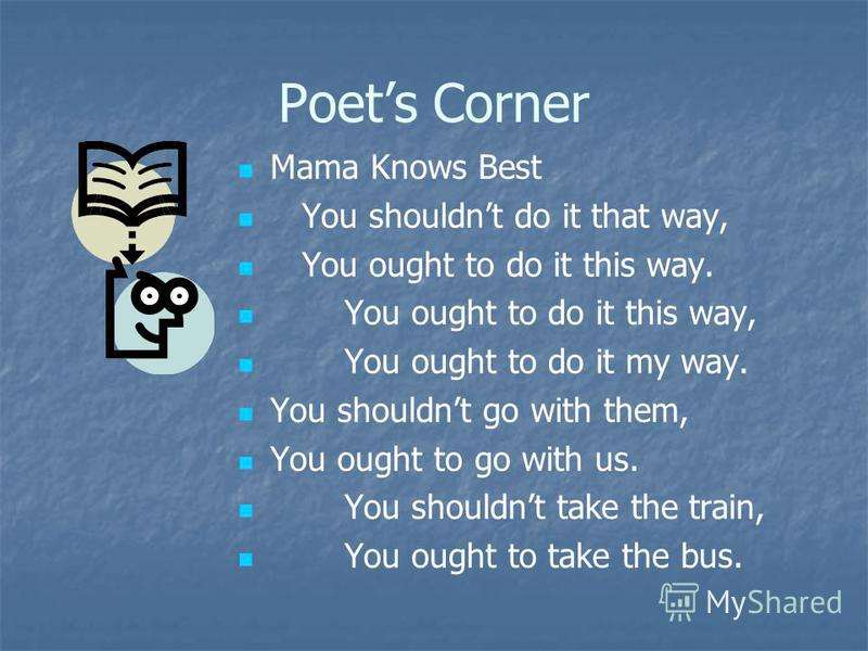 Poets Corner Mama Knows Best You shouldnt do it that way, You ought to do it this way. You ought to do it this way, You ought to do it my way. You shouldnt go with them, You ought to go with us. You shouldnt take the train, You ought to take the bus.