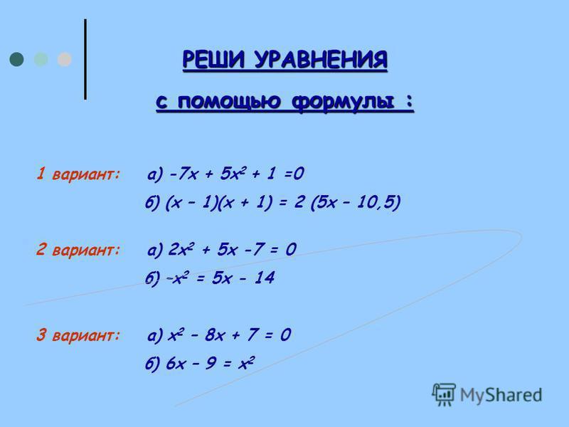 РЕШИ УРАВНЕНИЯ с помощью формулы : 1 вариант: а) -7 х + 5 х 2 + 1 =0 б) (х – 1)(х + 1) = 2 (5 х – 10,5) 2 вариант: а) 2 х 2 + 5 х -7 = 0 б) –х 2 = 5 х - 14 3 вариант: а) х 2 – 8 х + 7 = 0 б) 6 х – 9 = х 2