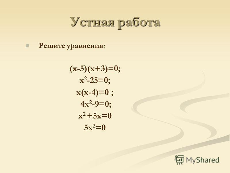 Устная работа : Решите уравнения: (х-5)(х+3)=0; х 2 -25=0; х(х-4)=0 ; 4 х 2 -9=0; х 2 +5 х=0 5 х 2 =0