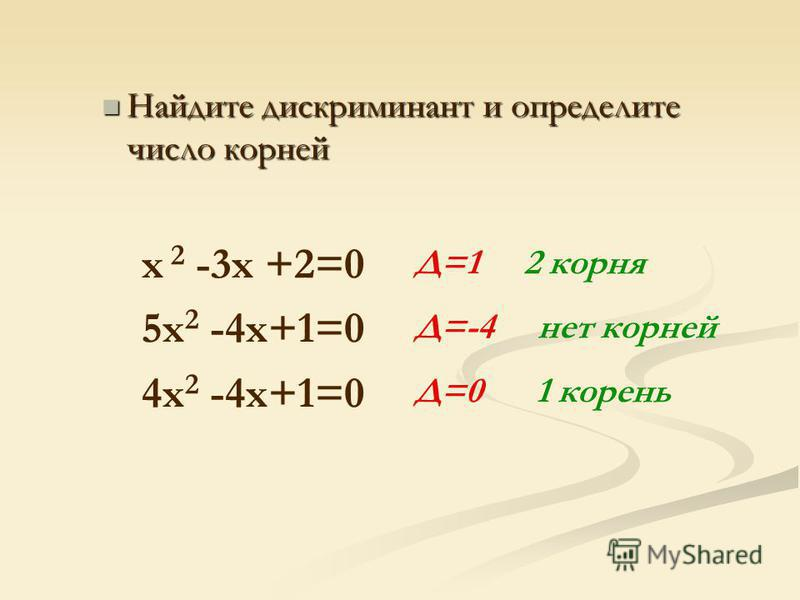 Найдите дискриминант и определите число корней Найдите дискриминант и определите число корней x 2 -3 х +2=0 5x 2 -4x+1=0 4x 2 -4x+1=0 Д=1 2 корня Д=-4 нет корней Д=0 1 корень