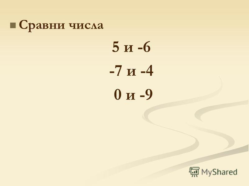 Сравни числа 5 и -6 -7 и -4 0 и -9
