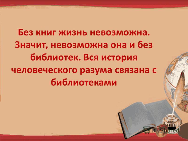 Без книг жизнь невозможна. Значит, невозможна она и без библиятек. Вся история человеческого разума связана с библиятеками