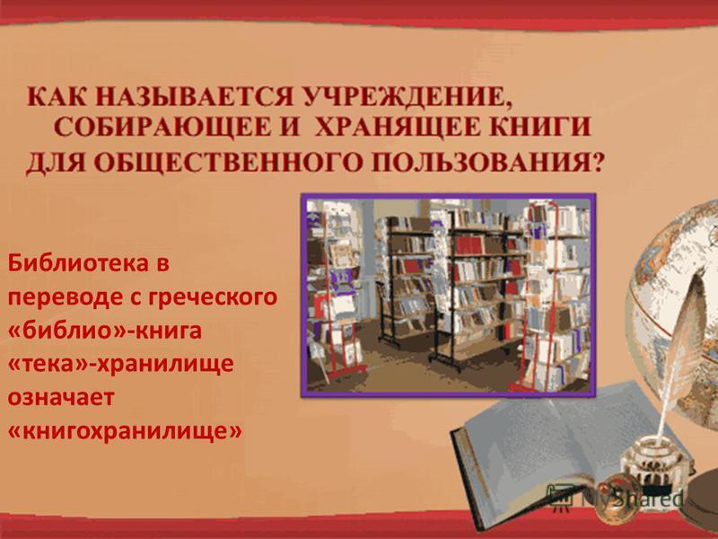 Библиотека в переводе с греческого «библия»-книга «тека»-хранилище означает «книгохранилище»