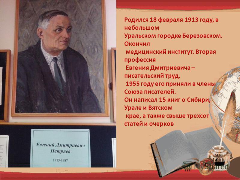 Родился 18 февраля 1913 году, в небольшом Уральском городке Березовском. Окончил медицинский институт. Вторая профессия Евгения Дмитриевича – писательский труд. 1955 году его приняли в члены Союза писателей. Он написал 15 книг о Сибири, Урале и Вятск