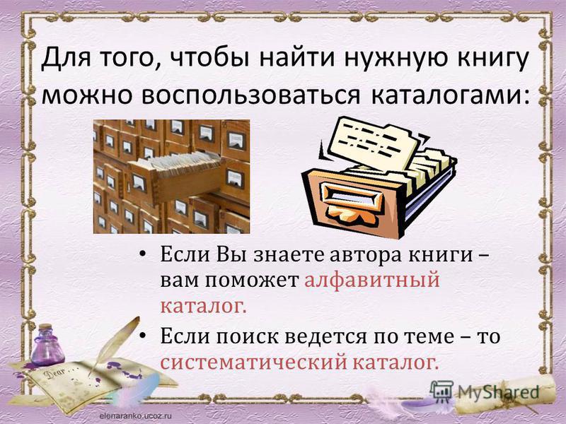 Для того, чтобы найти нужную книгу можно воспользоваться каталогами: Если Вы знаете автора книги – вам поможет алфавитный каталог. Если поиск ведется по теме – то систематический каталог.