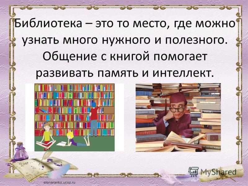 Библиотека – это то место, где можно узнать много нужного и полезного. Общение с книгой помогает развивать память и интеллект.