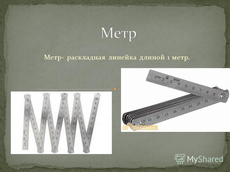 Метр- раскладная линейка длиной 1 метр.
