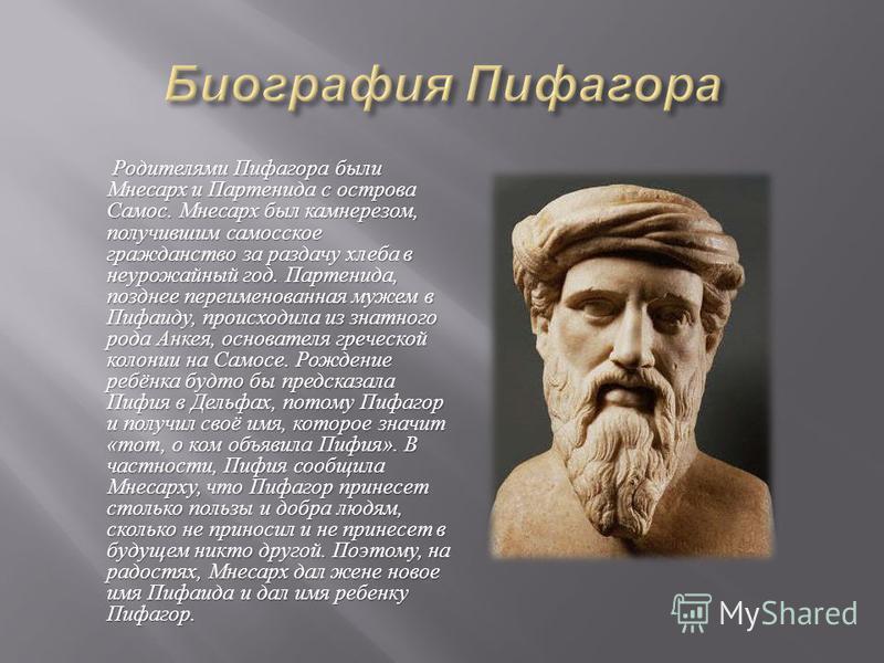 Родителями Пифагора были Мнесарх и Партенида с острова Самос. Мнесарх был камнерезом, получившим самосское гражданство за раздачу хлеба в неурожайный год. Партенида, позднее переименованная мужем в Пифаиду, происходила из знатного рода Анкея, основат