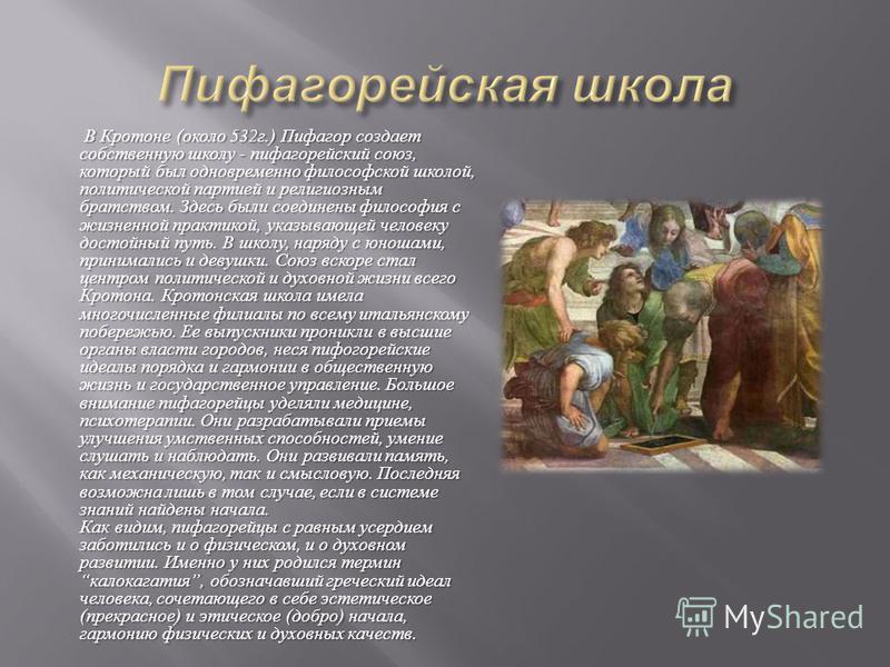 В Кротоне ( около 532 г.) Пифагор создает собственную школу - пифагорейский союз, который был одновременно философской школой, политической партией и религиозным братством. Здесь были соединены философия с жизненной практикой, указывающей человеку до