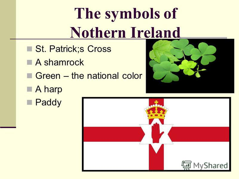 The symbols of Nothern Ireland St. Patrick;s Cross A shamrock Green – the national color A harp Paddy