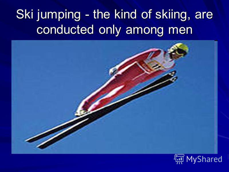 Ski jumping - the kind of skiing, are conducted only among men