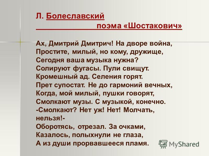 Л. Болеславский поэма «Шостакович» Ах, Дмитрий Дмитрич! На дворе война, Простите, милый, но кому, дружище, Сегодня ваша музыка нужна? Солируют фугасы. Пули свищут. Кромешный ад. Селения горят. Прет супостат. Не до гармоний вечных, Когда, мой милый, п