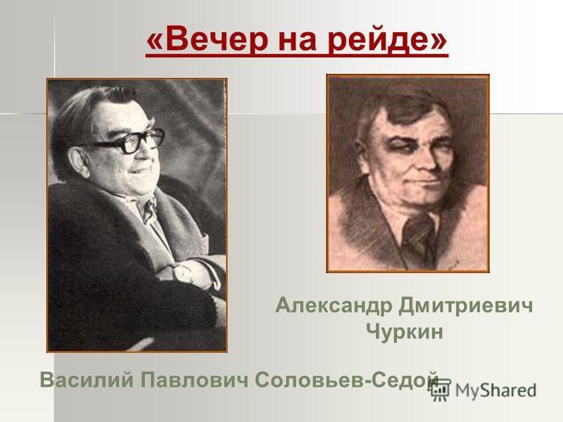 Василий Павлович Соловьев-Седой Александр Дмитриевич Чуркин «Вечер на рейде»