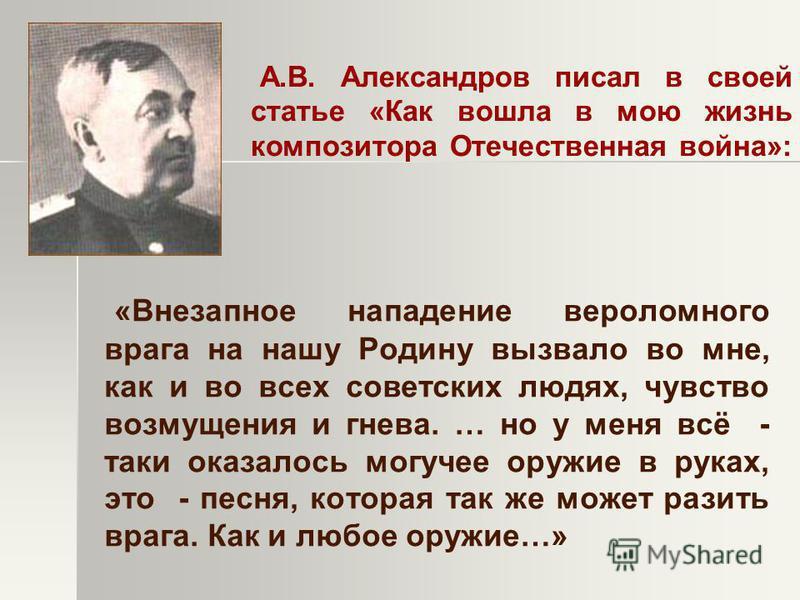 А.В. Александров писал в своей статье «Как вошла в мою жизнь композитора Отечественная война»: «Внезапное нападение вероломного врага на нашу Родину вызвало во мне, как и во всех советских людях, чувство возмущения и гнева. … но у меня всё - таки ока