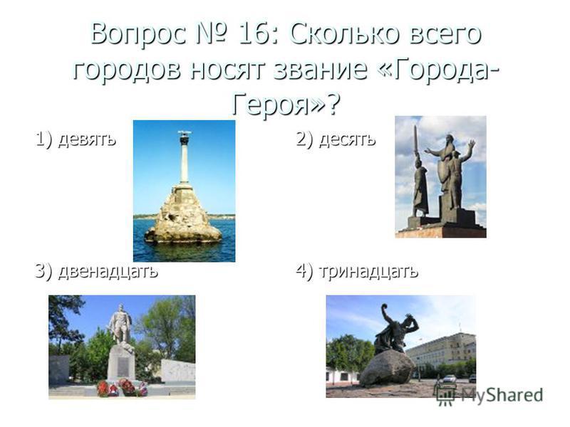 Вопрос 16: Сколько всего городов носят звание «Города- Героя»? 1) девять 2) десять 3) двенадцать 4) тринадцать