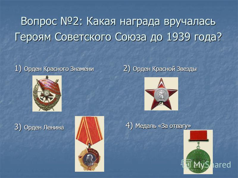 Вопрос 2: Какая награда вручалась Героям Советского Союза до 1939 года? 1) Орден Красного Знамени 2) Орден Красной Звезды 4) Медаль «За отвагу» 4) Медаль «За отвагу» 3) Орден Ленина