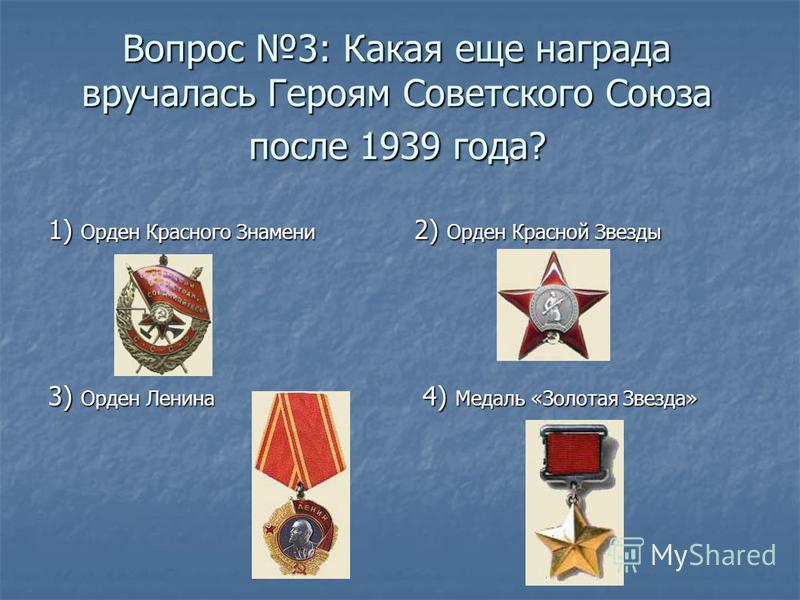Вопрос 3: Какая еще награда вручалась Героям Советского Союза после 1939 года? 1) Орден Красного Знамени 2) Орден Красной Звезды 4) Медаль «Золотая Звезда» 4) Медаль «Золотая Звезда» 3) Орден Ленина