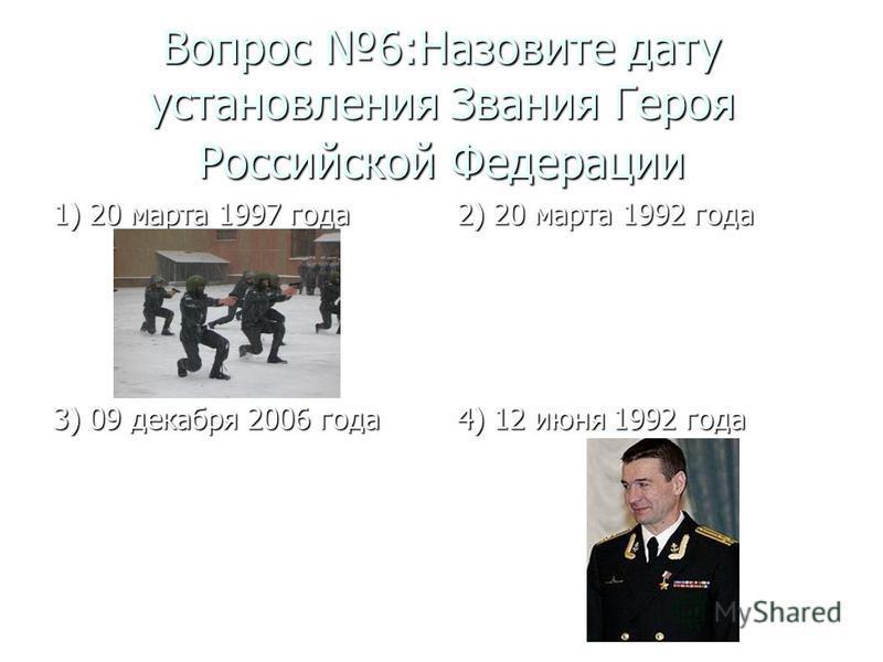 Вопрос 6:Назовите дату установления Звания Героя Российской Федерации 1) 20 марта 1997 года 2) 20 марта 1992 года 3) 09 декабря 2006 года 4) 12 июня 1992 года