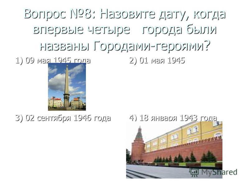 Вопрос 8: Назовите дату, когда впервые четыре города были названы Городами-героями ? 1) 09 мая 1945 года 2) 01 мая 1945 3) 02 сентября 1946 года 4) 18 января 1943 года