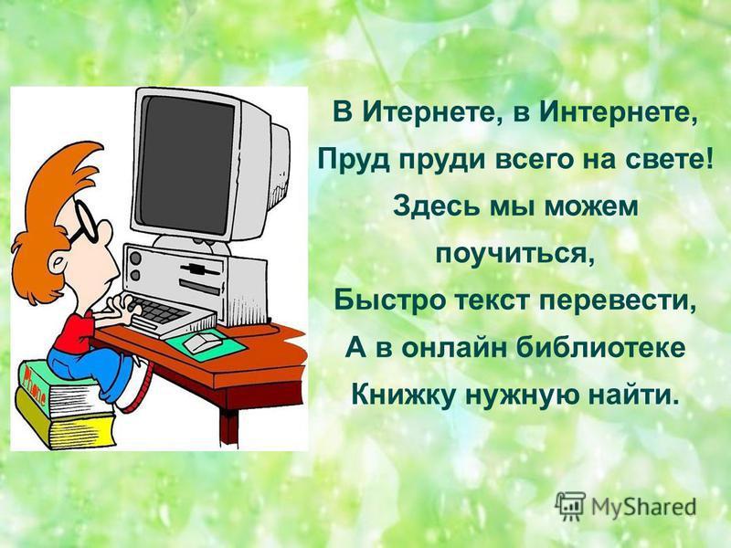 В Итернете, в Интернете, Пруд пруди всего на свете! Здесь мы можем поучиться, Быстро текст перевести, А в онлайн библиотеке Книжку нужную найти.
