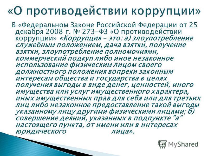 В «Федеральном Законе Российской Федерации от 25 декабря 2008 г. 273-ФЗ «О противодействии коррупции» «Коррупция – это: а) злоупотребление служебным положением, дача взятки, получение взятки, злоупотребление полномочиями, коммерческий подкуп либо ино