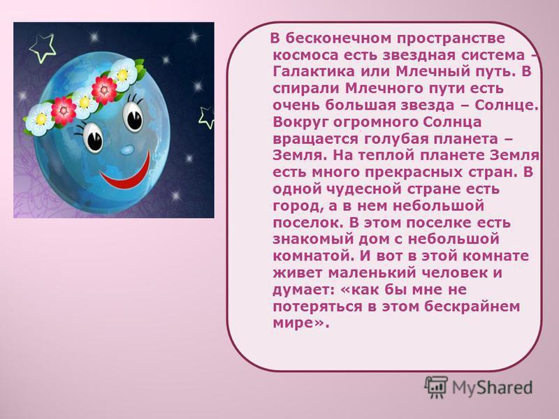 В бесконечном пространстве космоса есть звездная система – Галактика или Млечный путь. В спирали Млечного пути есть очень большая звезда – Солнце. Вокруг огромного Солнца вращается голубая планета – Земля. На теплой планете Земля есть много прекрасны
