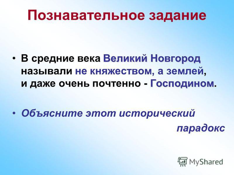 Познавательное задание Великий Новгород ГосподиномВ средние века Великий Новгород называли не княжеством, а землей, и даже очень почтенно - Господином. Объясните этот исторический парадокс