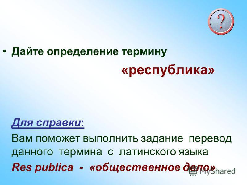 Дайте определение термину «республика» Для справки: Вам поможет выполнить задание перевод данного термина с латинского языка Res publica - «общественное дело»