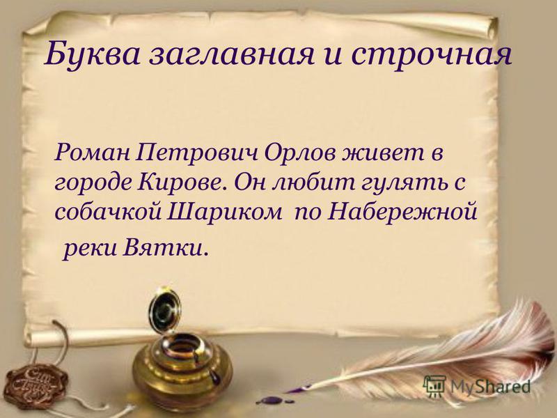 Буква заглавная и строчная Роман Петрович Орлов живет в городе Кирове. Он любит гулять с собачкой Шариком по Набережной реки Вятки.