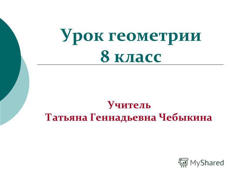 Урок геометрии 8 класс Учитель Татьяна Геннадьевна Чебыкина