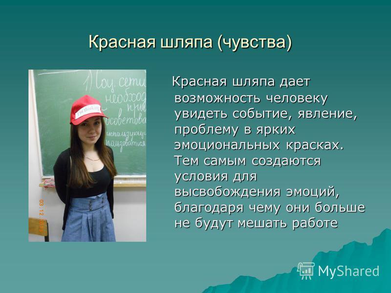 Красная шляпа (чувства) Красная шляпа дает возможность человеку увидеть событие, явление, проблему в ярких эмоциональных красках. Тем самым создаются условия для высвобождения эмоций, благодаря чему они больше не будут мешать работе Красная шляпа дае