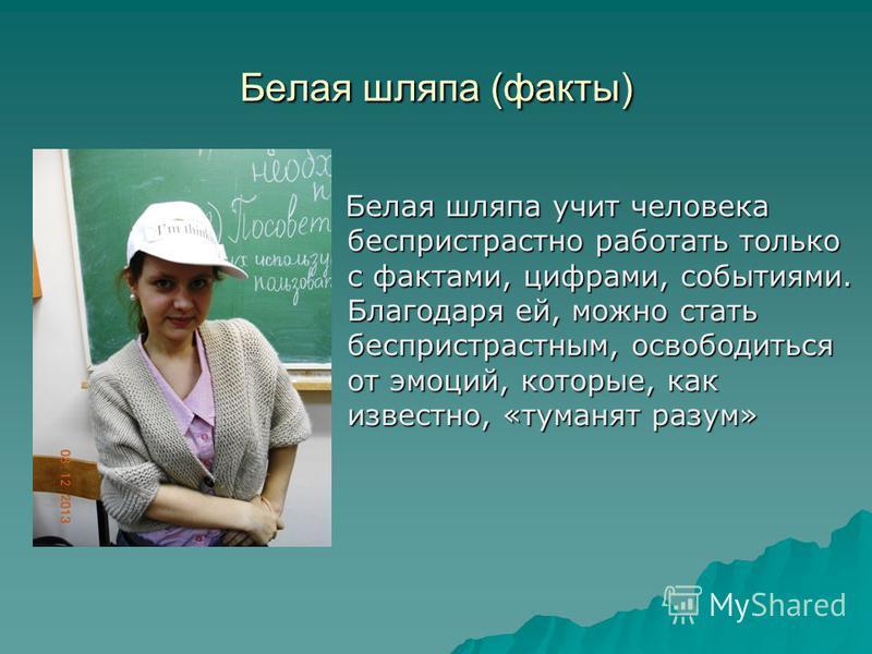 Белая шляпа (факты) Белая шляпа учит человека беспристрастно работать только с фактами, цифрами, событиями. Благодаря ей, можно стать беспристрастным, освободиться от эмоций, которые, как известно, «туманят разум» Белая шляпа учит человека беспристра