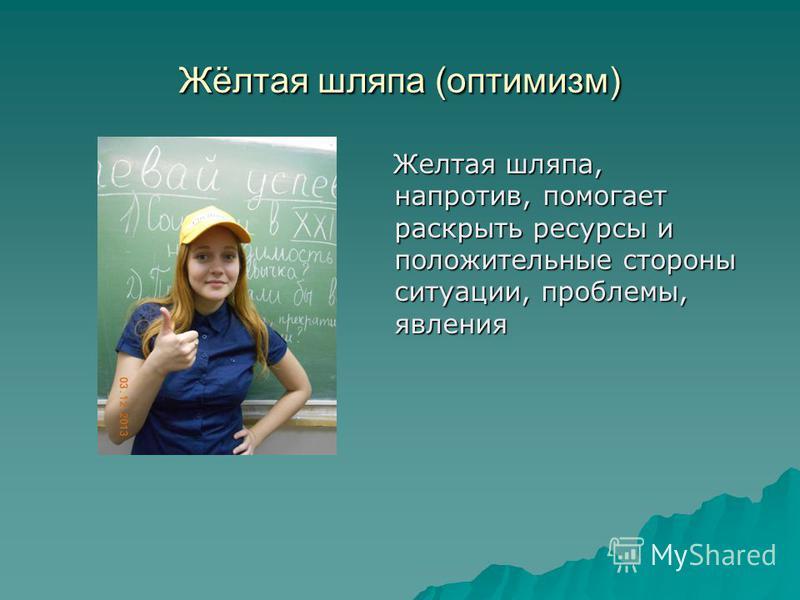 Жёлтая шляпа (оптимизм) Желтая шляпа, напротив, помогает раскрыть ресурсы и положительные стороны ситуации, проблемы, явления Желтая шляпа, напротив, помогает раскрыть ресурсы и положительные стороны ситуации, проблемы, явления