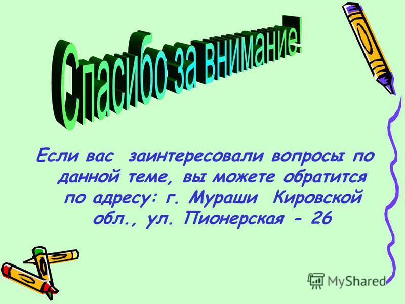 Если вас заинтересовали вопросы по данной теме, вы можете обратится по адресу: г. Мураши Кировской обл., ул. Пионерская - 26