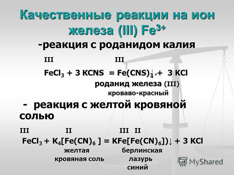 Качественные реакции на ион железа (III) Fe 3+ -реакция с роданидом калия -реакция с роданидом калия III III III III FeCl 3 + 3 КCNS = Fe(CNS) 3 + 3 KCl FeCl 3 + 3 КCNS = Fe(CNS) 3 + 3 KCl роданид железа (III) роданид железа (III) кроваво-красный кро