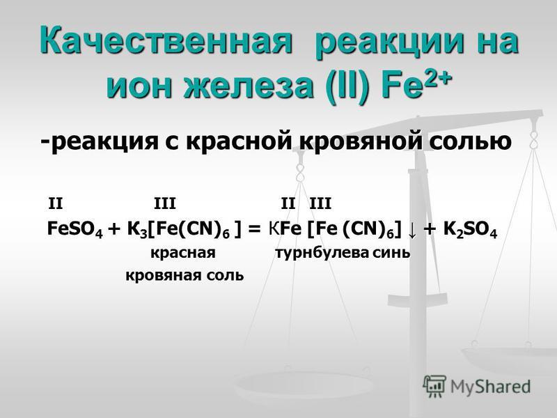 Качественная реакции на ион железа (II) Fe 2+ -реакция с красной кровяной солью -реакция с красной кровяной солью II III II III II III II III FeSO 4 + К 3 [Fe(CN) 6 ] = КFe [Fe (CN) 6 ] + K 2 SO 4 FeSO 4 + К 3 [Fe(CN) 6 ] = КFe [Fe (CN) 6 ] + K 2 SO