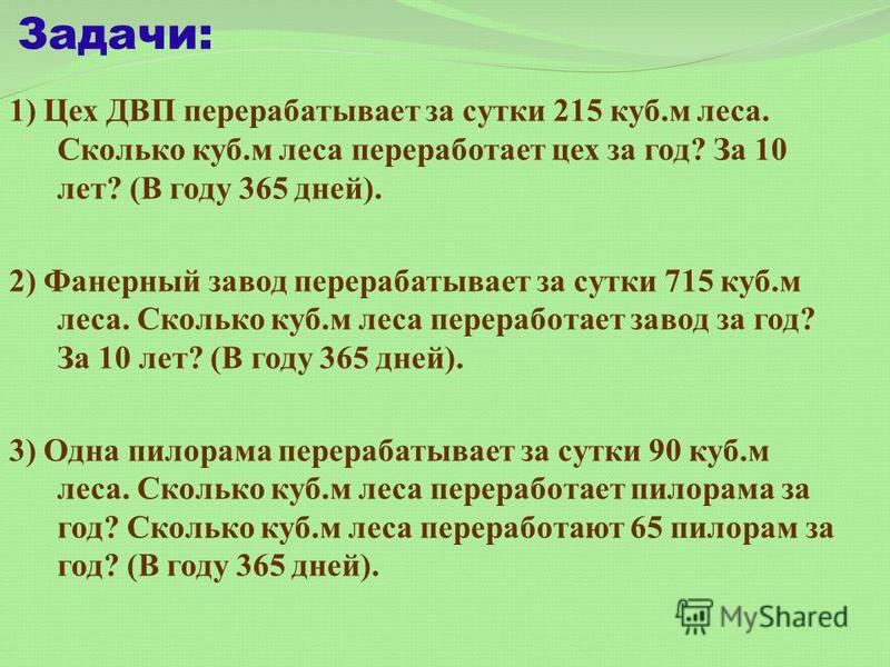 Задачи: 1) Цех ДВП перерабатывает за сутки 215 куб.м леса. Сколько куб.м леса переработает цех за год? За 10 лет? (В году 365 дней). 2) Фанерный завод перерабатывает за сутки 715 куб.м леса. Сколько куб.м леса переработает завод за год? За 10 лет? (В