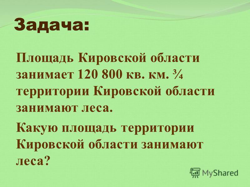Задача: Площадь Кировской области занимает 120 800 кв. км. ¾ территории Кировской области занимают леса. Какую площадь территории Кировской области занимают леса?