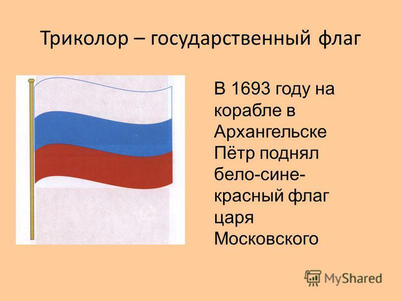 Триколор – государственный флаг В 1693 году на корабле в Архангельске Пётр поднял бело-сине- красный флаг царя Московского