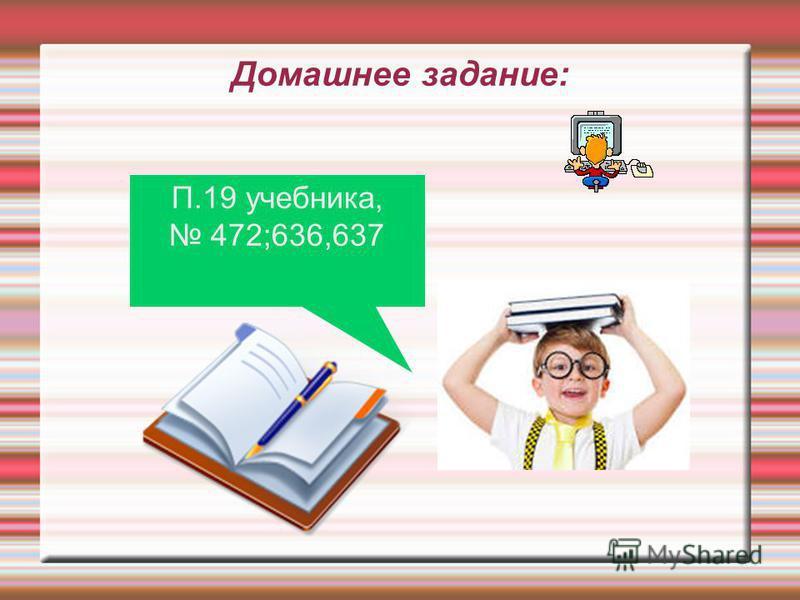 Домашнее задание: П.19 учебника, 472;636,637