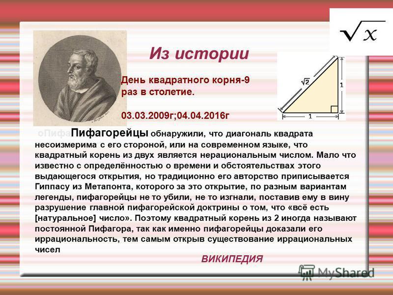 Из истории о Пифа Пифагорейцы обнаружили, что диагональ квадрата несоизмерима с его стороной, или на современном языке, что квадратный корень из двух является нерациональным числом. Мало что известно с определённостью о времени и обстоятельствах этог