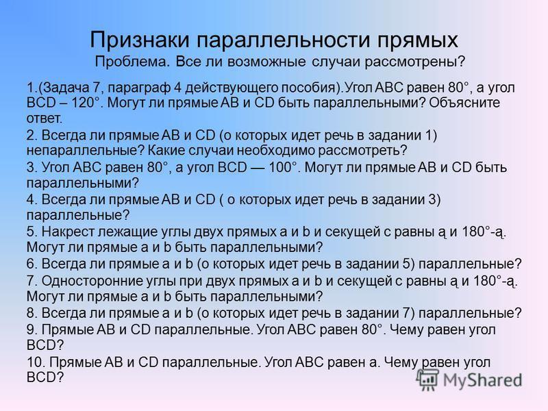 Признаки параллельности прямых Проблема. Все ли возможные случаи рассмотрены? 1.(Задача 7, параграф 4 действующего пособия).Угол ABC равен 80°, а угол BCD – 120°. Могут ли прямые AB и CD быть параллельными? Объясните ответ. 2. Всегда ли прямые AB и C