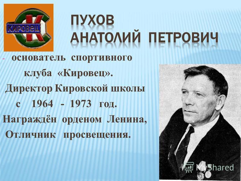 - основатель спортивного клуба «Кировец». Директор Кировской школы с 1964 - 1973 год. Награждён орденом Ленина, Отличник просвещения.