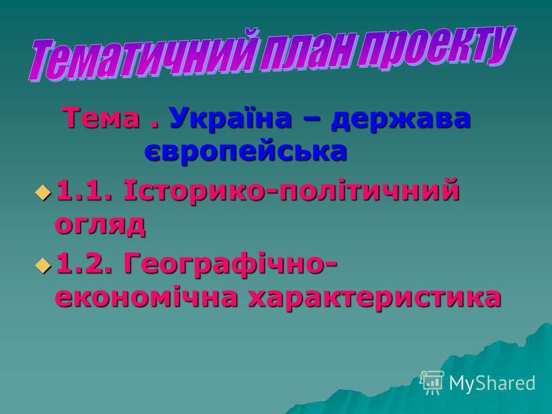 Тема. Україна – держава європейська Тема. Україна – держава європейська 1.1. Історико-політичний огляд 1.1. Історико-політичний огляд 1.2. Географічно- економічна характеристика 1.2. Географічно- економічна характеристика