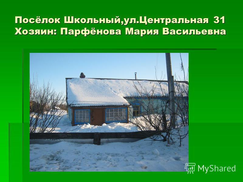 Посёлок Школьный,ул.Центральная 31 Хозяин: Парфёнова Мария Васильевна