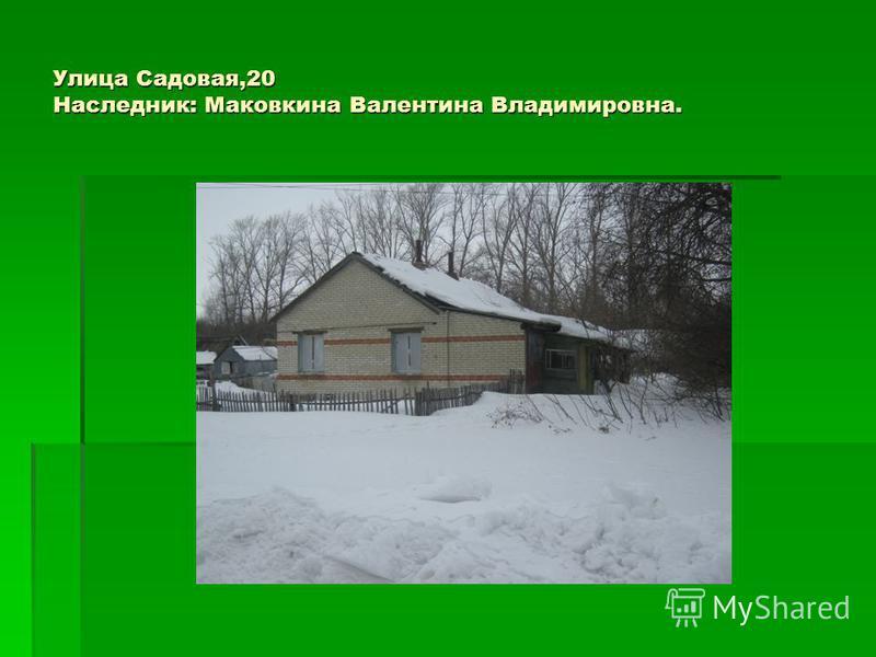 Улица Садовая,20 Наследник: Маковкина Валентина Владимировна.