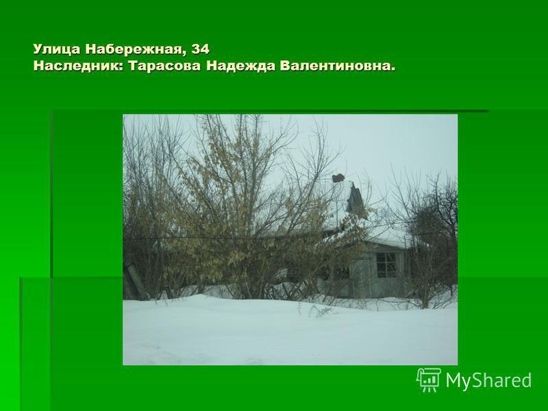 Улица Набережная, 34 Наследник: Тарасова Надежда Валентиновна.