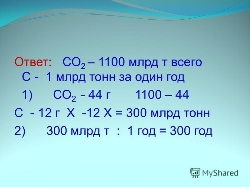 С-6. Общее содержание СО 2 в атмосфере Земли составляет около 1100 млрд тонн. Установлено, что за один год растительность ассимилирует почти 1 млрд тонн углерода. Примерно столько же его выделяется в атмосферу. Определите, за сколько лет весь атмосфе