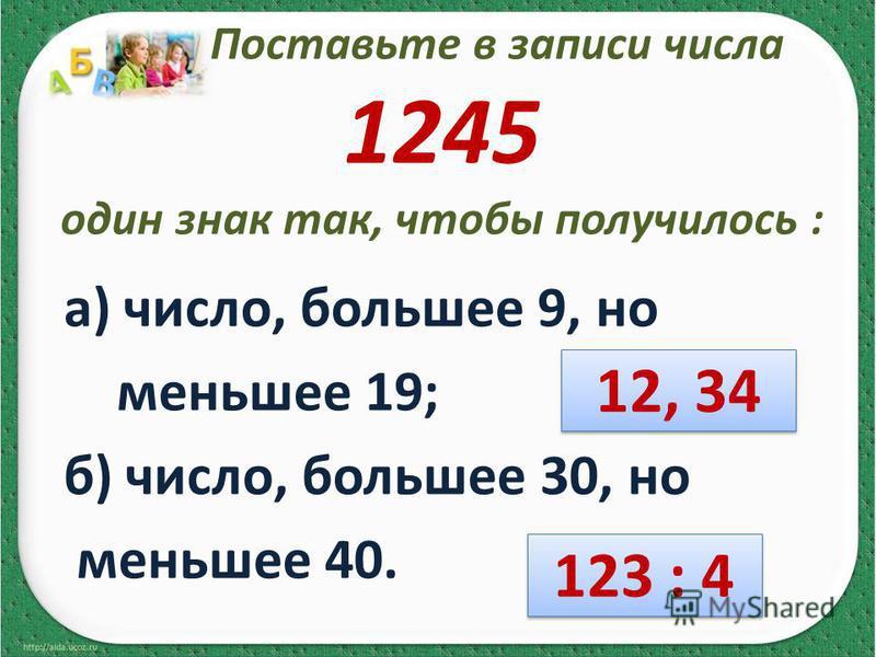 Поставьте в записи числа 1245 один знак так, чтобы получилось : а) число, большее 9, но меньшее 19; б) число, большее 30, но меньшее 40. 12, 34 123 : 4