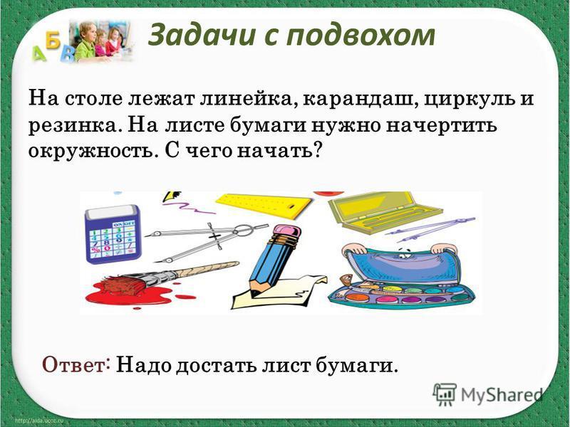 Задачи с подвохом На столе лежат линейка, карандаш, циркуль и резинка. На листе бумаги нужно начертить окружность. С чего начать? Ответ: Надо достать лист бумаги.
